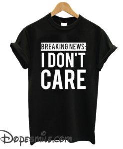 Breaking News I Don't Care cool T Shirt