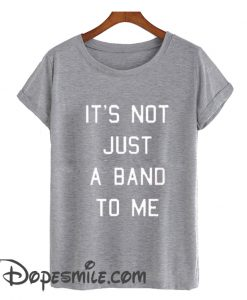 It's Not Just a Band to Me cool T Shirt