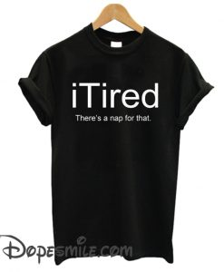 iTired There's A Nap for That cool T-Shirt