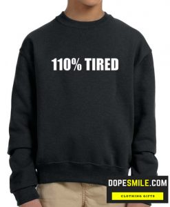 110% Tired cool Sweatshirt