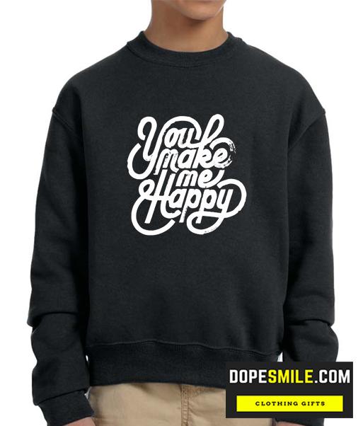 You Make me Happy cool Sweatshirt