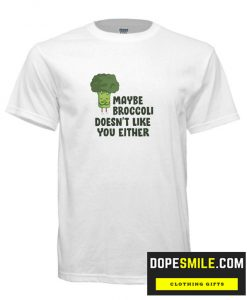 Maybe Broccoli Doesn't Like You Either cool T-Shirt