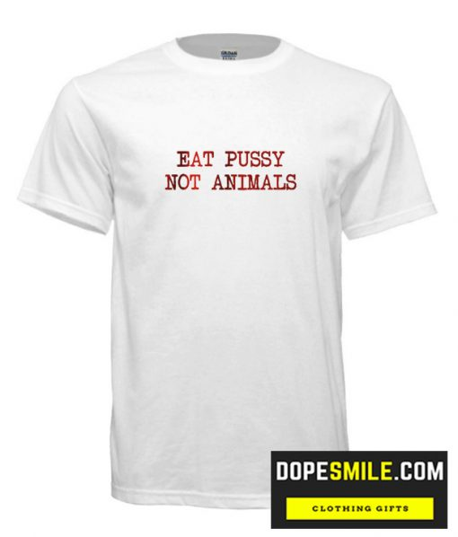 Eat Pussy Not Animals cool Shirt