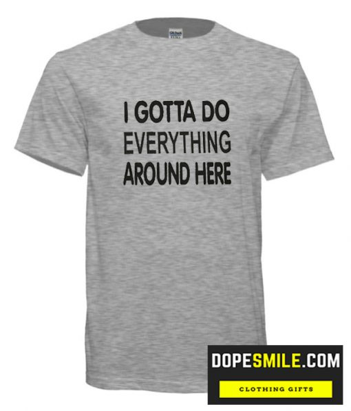 I Gotta Do Everything Around Here cool Tshirt