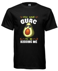 You Have Guac To Be Kidding Me cool T-shirt